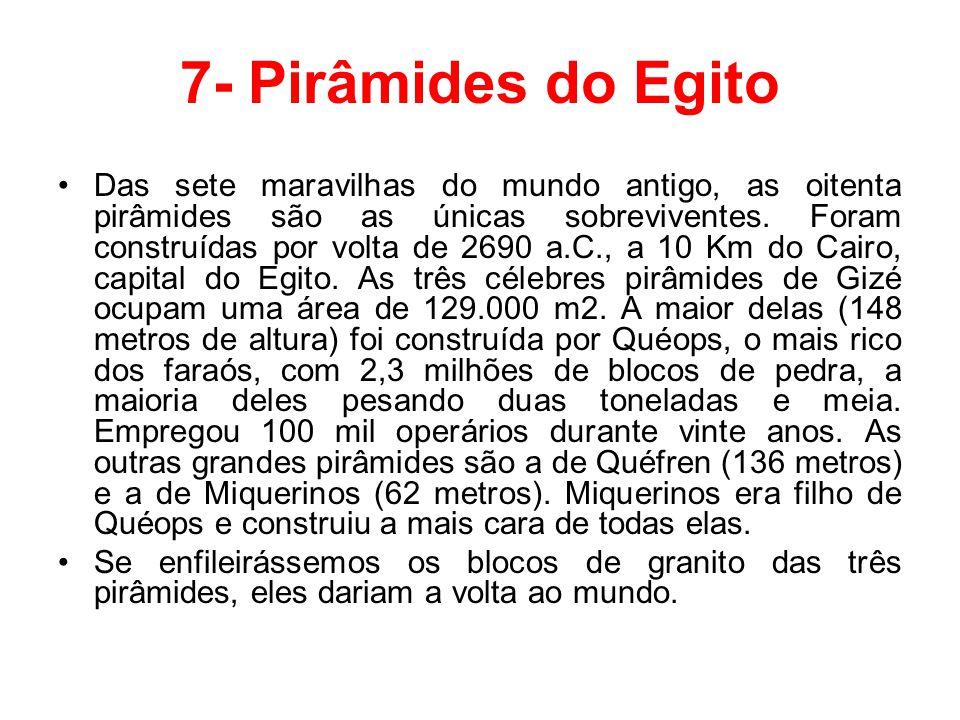 7- Pirâmides do Egito Das sete maravilhas do mundo antigo, as oitenta pirâmides são as únicas sobreviventes. Foram construídas por volta de 2690 a.C.,