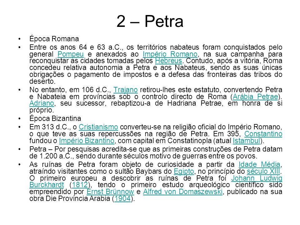 2 – Petra Época Romana Entre os anos 64 e 63 a.C., os territórios nabateus foram conquistados pelo general Pompeu e anexados ao Império Romano, na sua