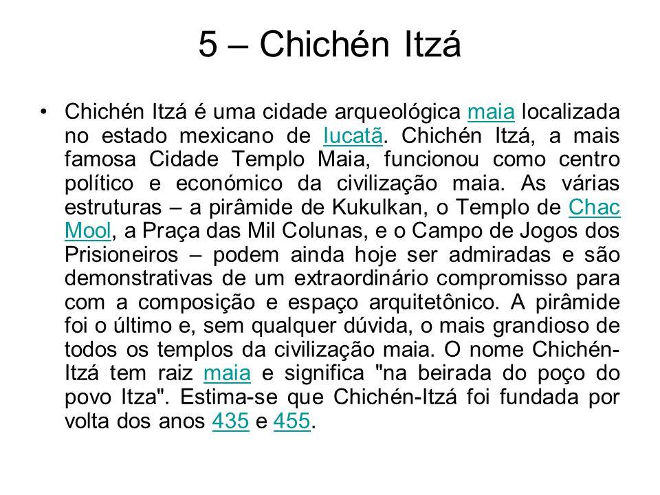 5 – Chichén Itzá Chichén Itzá é uma cidade arqueológica maia localizada no estado mexicano de Iucatã. Chichén Itzá, a mais famosa Cidade Templo Maia,