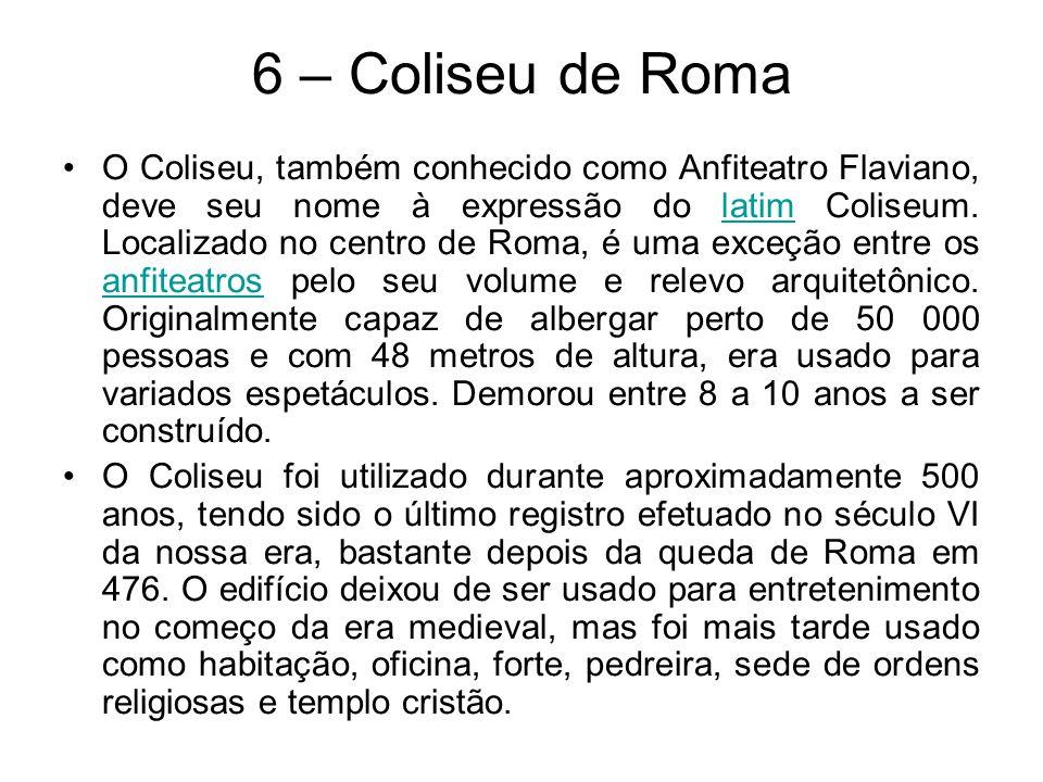 6 – Coliseu de Roma O Coliseu, também conhecido como Anfiteatro Flaviano, deve seu nome à expressão do latim Coliseum. Localizado no centro de Roma, é