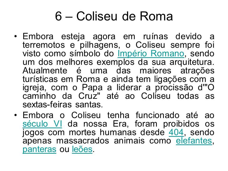 6 – Coliseu de Roma Embora esteja agora em ruínas devido a terremotos e pilhagens, o Coliseu sempre foi visto como símbolo do Império Romano, sendo um