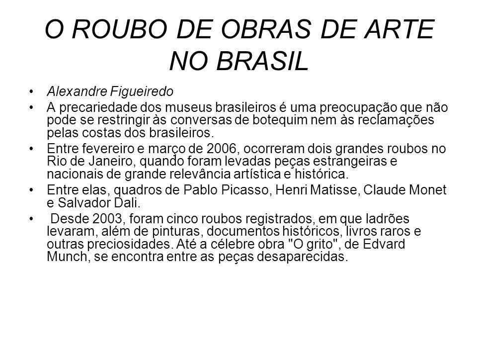 O ROUBO DE OBRAS DE ARTE NO BRASIL Alexandre Figueiredo A precariedade dos museus brasileiros é uma preocupação que não pode se restringir às conversa