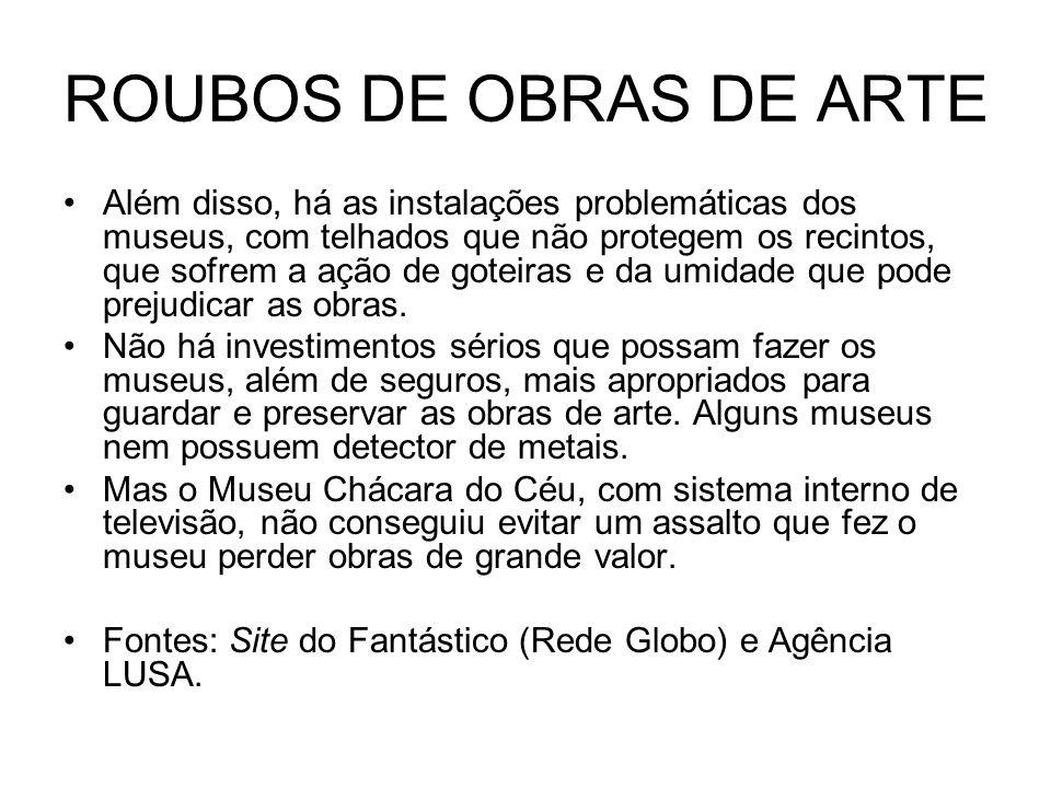 ROUBOS DE OBRAS DE ARTE Além disso, há as instalações problemáticas dos museus, com telhados que não protegem os recintos, que sofrem a ação de goteir