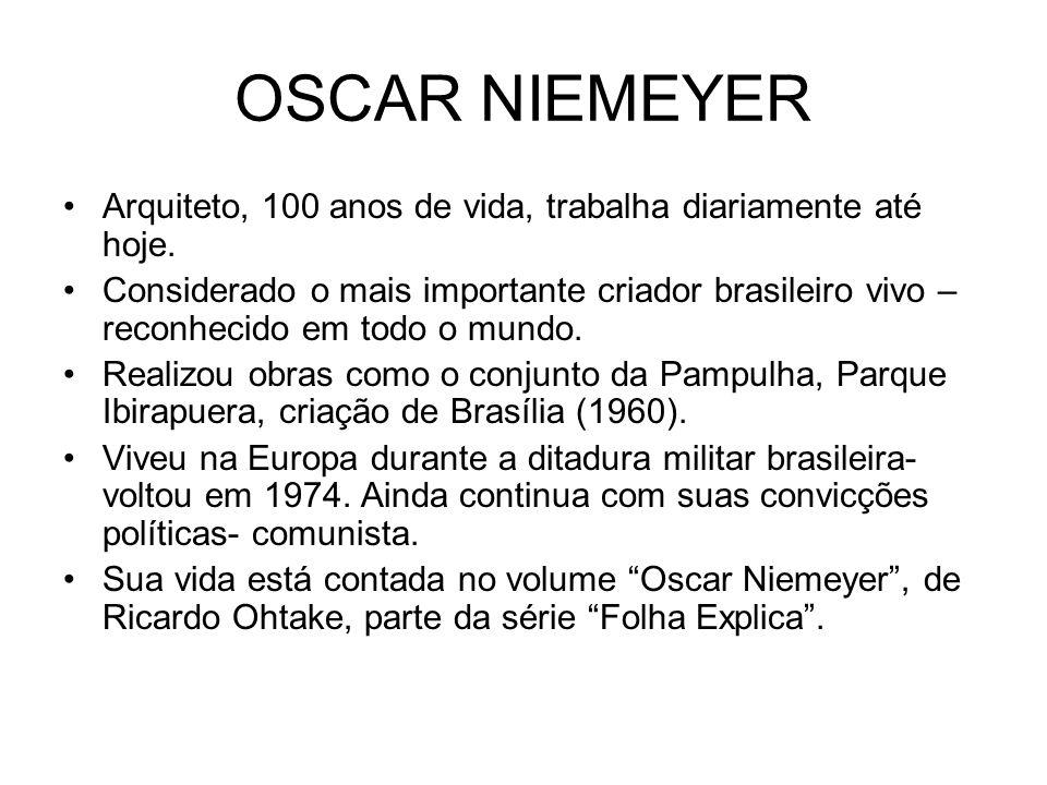 OSCAR NIEMEYER Arquiteto, 100 anos de vida, trabalha diariamente até hoje. Considerado o mais importante criador brasileiro vivo – reconhecido em todo