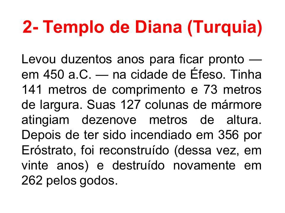 2- Templo de Diana (Turquia) Levou duzentos anos para ficar pronto — em 450 a.C. — na cidade de Éfeso. Tinha 141 metros de comprimento e 73 metros de