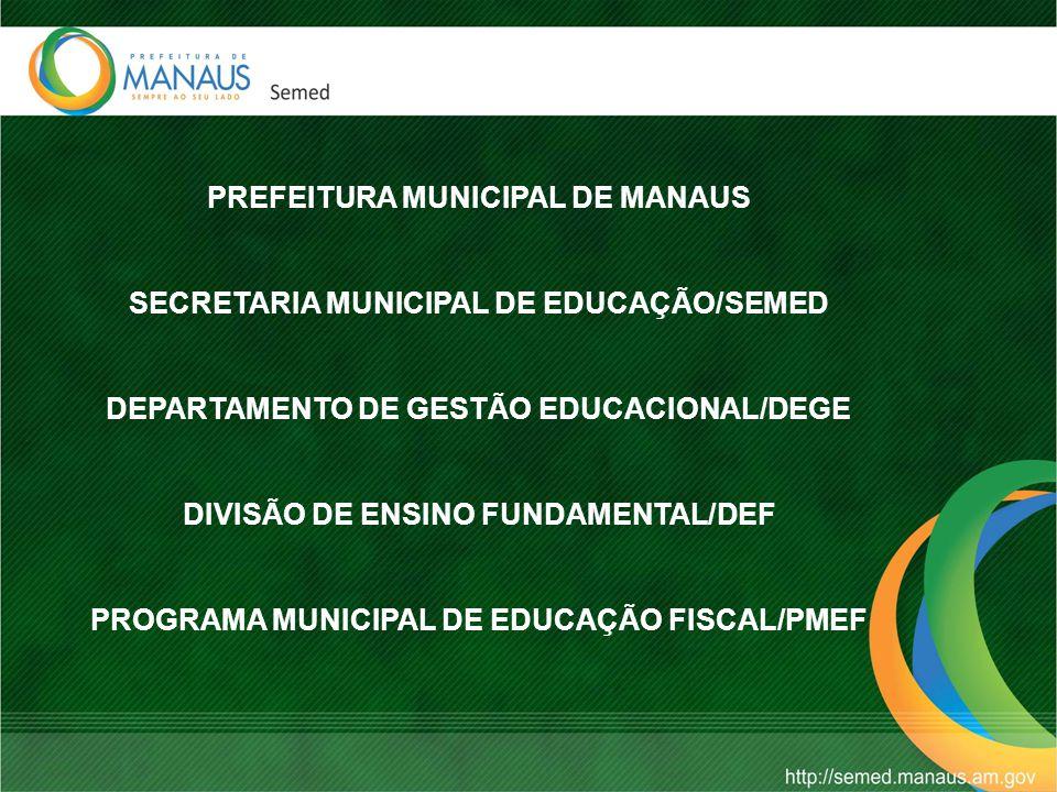 PREFEITURA MUNICIPAL DE MANAUS SECRETARIA MUNICIPAL DE EDUCAÇÃO/SEMED DEPARTAMENTO DE GESTÃO EDUCACIONAL/DEGE DIVISÃO DE ENSINO FUNDAMENTAL/DEF PROGRAMA MUNICIPAL DE EDUCAÇÃO FISCAL/PMEF