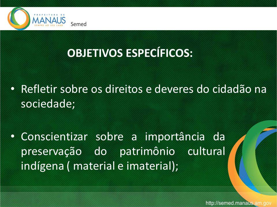 OBJETIVOS ESPECÍFICOS: Refletir sobre os direitos e deveres do cidadão na sociedade; Conscientizar sobre a importância da preservação do patrimônio cultural indígena ( material e imaterial);