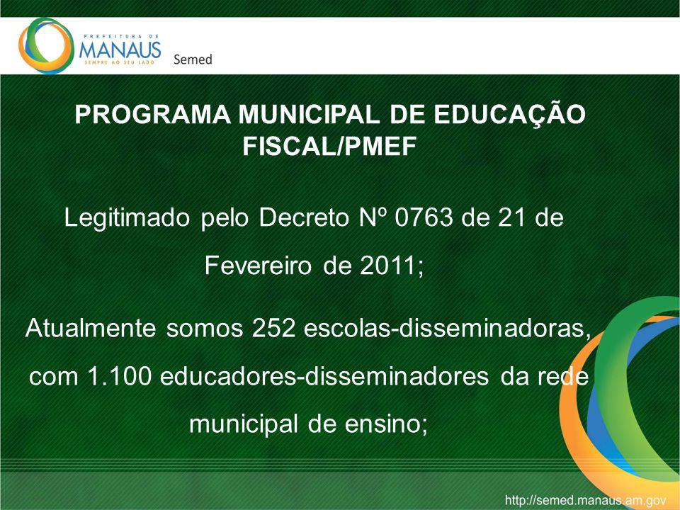 PROGRAMA MUNICIPAL DE EDUCAÇÃO FISCAL/PMEF Legitimado pelo Decreto Nº 0763 de 21 de Fevereiro de 2011; Atualmente somos 252 escolas-disseminadoras, com 1.100 educadores-disseminadores da rede municipal de ensino;