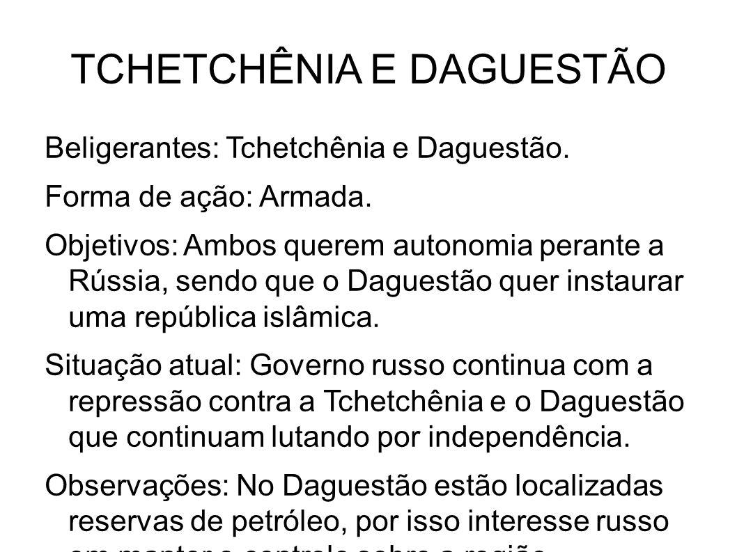 TCHETCHÊNIA E DAGUESTÃO Beligerantes: Tchetchênia e Daguestão. Forma de ação: Armada. Objetivos: Ambos querem autonomia perante a Rússia, sendo que o