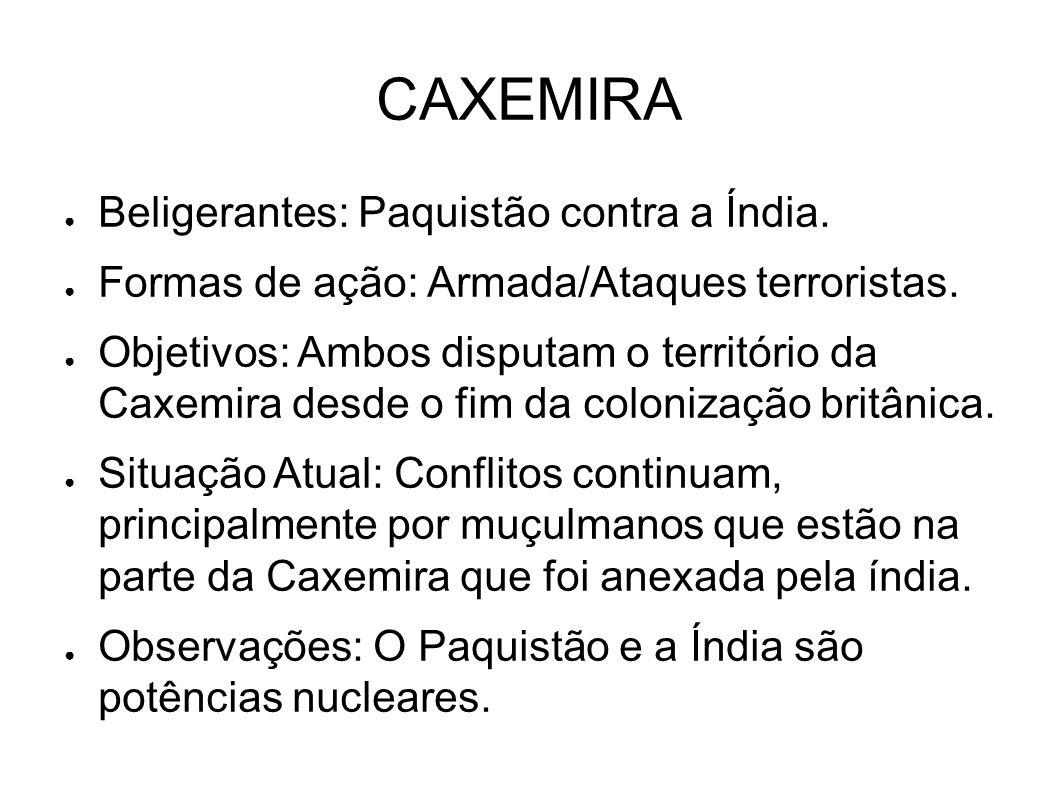 CAXEMIRA ● Beligerantes: Paquistão contra a Índia. ● Formas de ação: Armada/Ataques terroristas. ● Objetivos: Ambos disputam o território da Caxemira