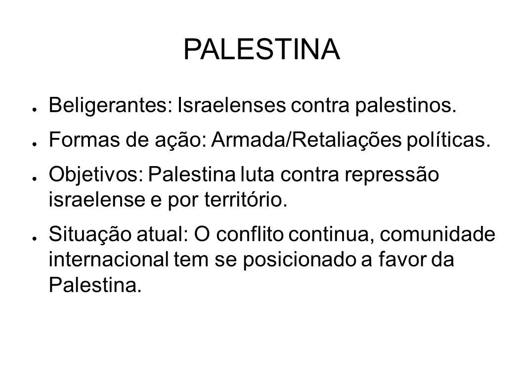 PALESTINA ● Beligerantes: Israelenses contra palestinos. ● Formas de ação: Armada/Retaliações políticas. ● Objetivos: Palestina luta contra repressão