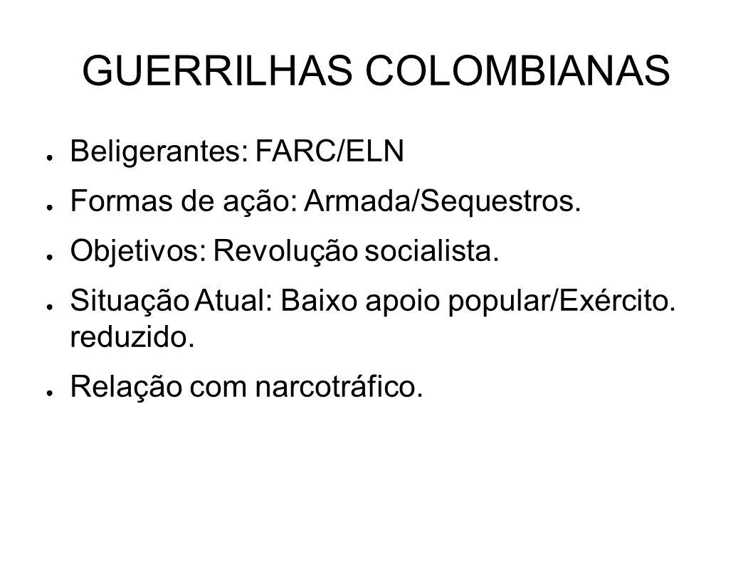 GUERRILHAS COLOMBIANAS ● Beligerantes: FARC/ELN ● Formas de ação: Armada/Sequestros. ● Objetivos: Revolução socialista. ● Situação Atual: Baixo apoio