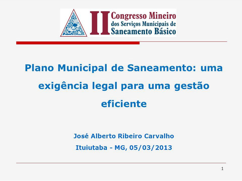 1 Plano Municipal de Saneamento: uma exigência legal para uma gestão eficiente José Alberto Ribeiro Carvalho Ituiutaba - MG, 05/03/2013