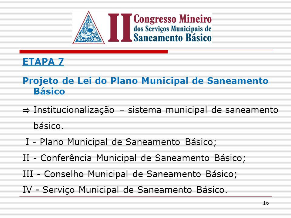 16 ETAPA 7 Projeto de Lei do Plano Municipal de Saneamento Básico ⇒ Institucionalização – sistema municipal de saneamento básico. I - Plano Municipal