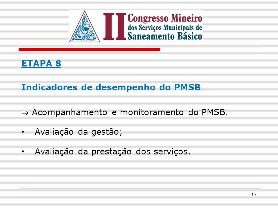 17 ETAPA 8 Indicadores de desempenho do PMSB ⇒ Acompanhamento e monitoramento do PMSB. Avaliação da gestão; Avaliação da prestação dos serviços.