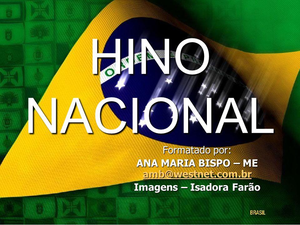 HINO NACIONAL Formatado por: ANA MARIA BISPO – ME amb@westnet.com.br amb@westnet.com.br Imagens – Isadora Farão