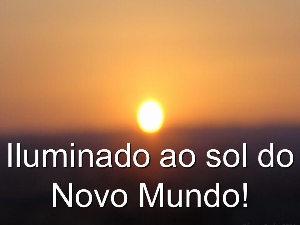 Iluminado ao sol do Novo Mundo!
