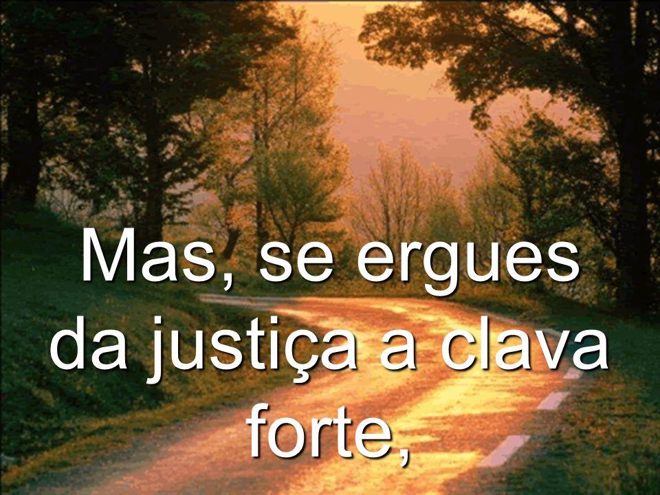 Mas, se ergues da justiça a clava forte,