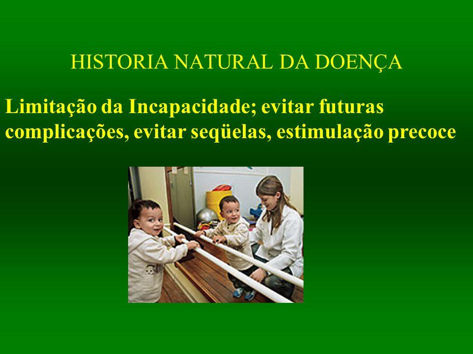 HISTORIA NATURAL DA DOENÇA Limitação da Incapacidade; evitar futuras complicações, evitar seqüelas, estimulação precoce