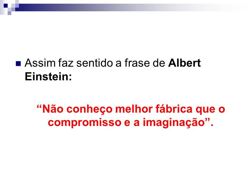 Assim faz sentido a frase de Albert Einstein: Não conheço melhor fábrica que o compromisso e a imaginação .