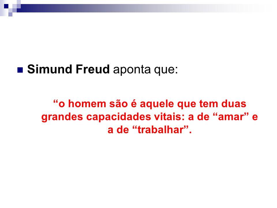 Simund Freud aponta que: o homem são é aquele que tem duas grandes capacidades vitais: a de amar e a de trabalhar .