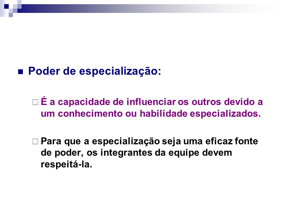 Poder de especialização:  É a capacidade de influenciar os outros devido a um conhecimento ou habilidade especializados.