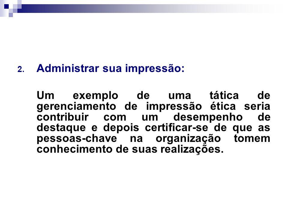2. Administrar sua impressão: Um exemplo de uma tática de gerenciamento de impressão ética seria contribuir com um desempenho de destaque e depois cer