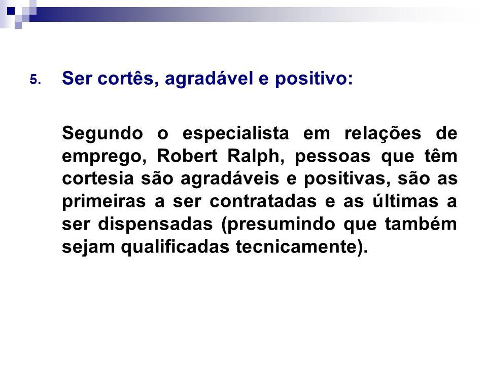 5. Ser cortês, agradável e positivo: Segundo o especialista em relações de emprego, Robert Ralph, pessoas que têm cortesia são agradáveis e positivas,