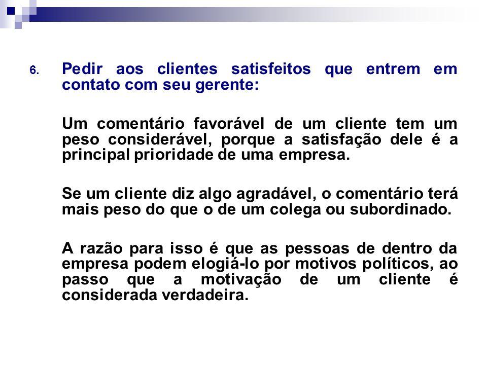 6. Pedir aos clientes satisfeitos que entrem em contato com seu gerente: Um comentário favorável de um cliente tem um peso considerável, porque a sati