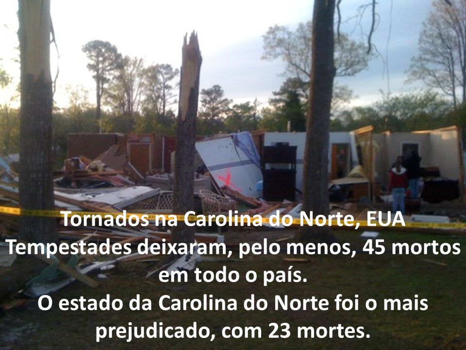 Tornados na Carolina do Norte, EUA Tempestades deixaram, pelo menos, 45 mortos em todo o país.