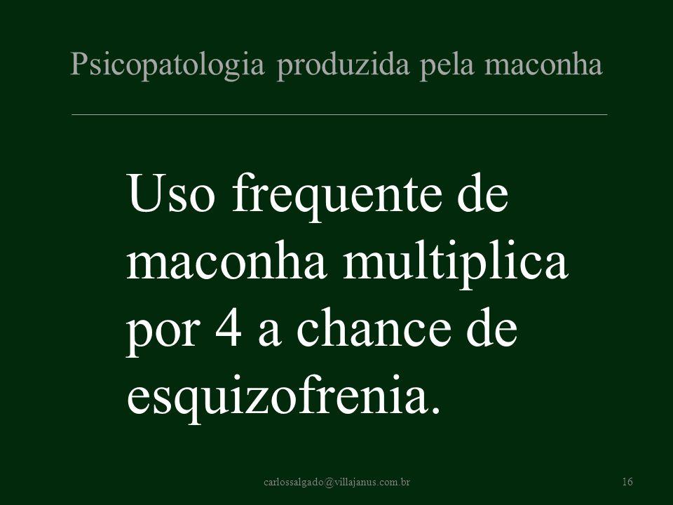 Psicopatologia produzida pela maconha Uso frequente de maconha multiplica por 4 a chance de esquizofrenia. carlossalgado@villajanus.com.br16