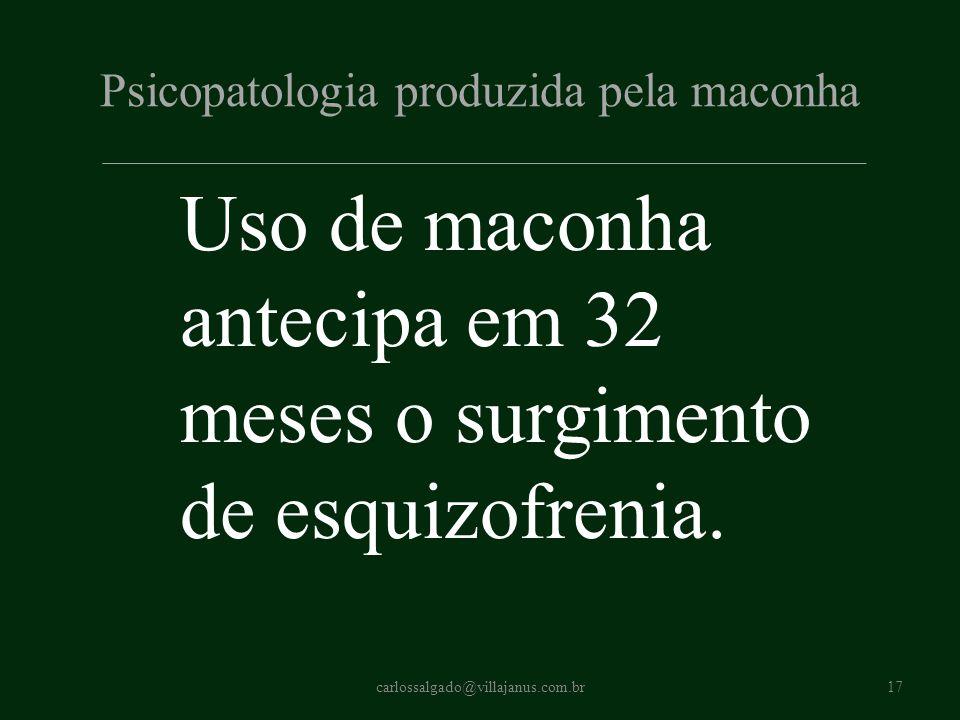 Psicopatologia produzida pela maconha Uso de maconha antecipa em 32 meses o surgimento de esquizofrenia. carlossalgado@villajanus.com.br17