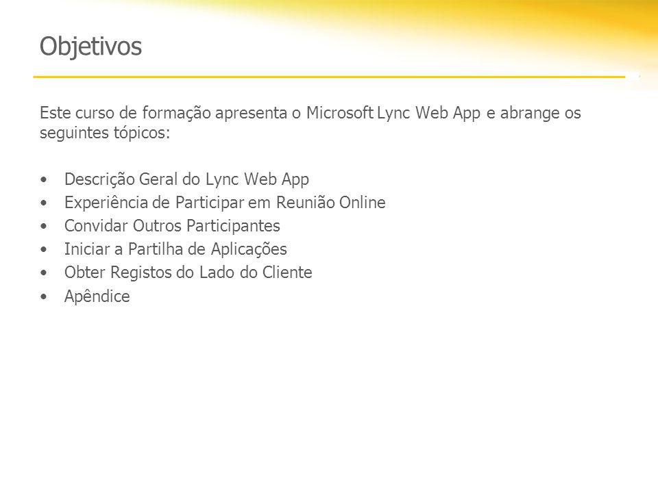 Objetivos Este curso de formação apresenta o Microsoft Lync Web App e abrange os seguintes tópicos: Descrição Geral do Lync Web App Experiência de Participar em Reunião Online Convidar Outros Participantes Iniciar a Partilha de Aplicações Obter Registos do Lado do Cliente Apêndice