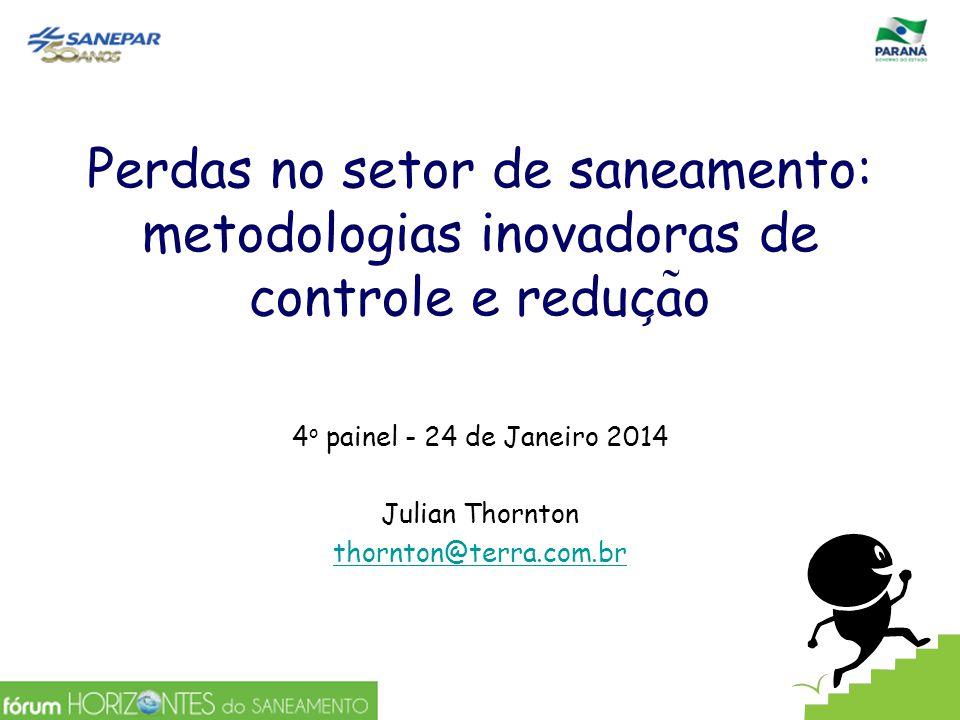 Perdas no setor de saneamento: metodologias inovadoras de controle e reduc ̧ a ̃ o 4 o painel - 24 de Janeiro 2014 Julian Thornton thornton@terra.com.