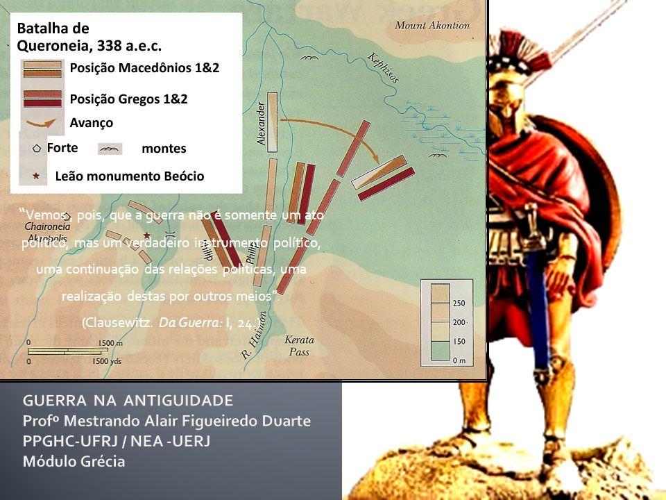 Batalha de Queronéia (338 a.C.) Guerra como continuação da Política Vemos, pois, que a guerra não é somente um ato político, mas um verdadeiro instrumento político, uma continuação das relações políticas, uma realização destas por outros meios .