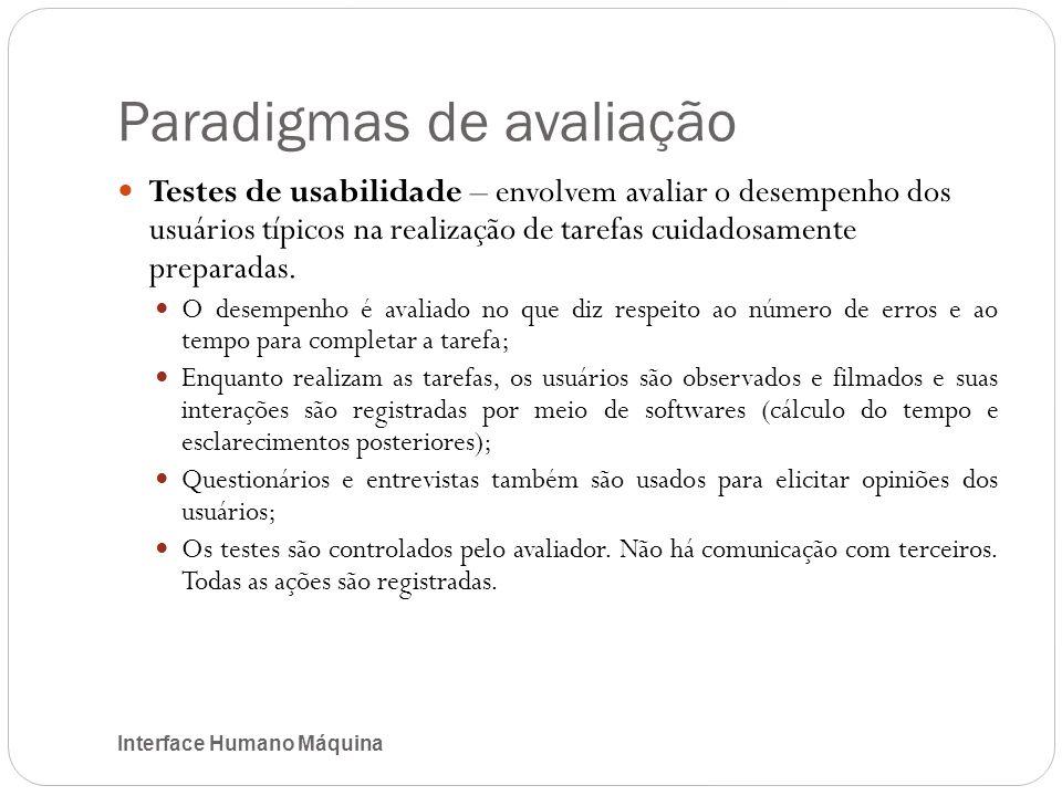 Paradigmas de avaliação Interface Humano Máquina Testes de usabilidade – envolvem avaliar o desempenho dos usuários típicos na realização de tarefas cuidadosamente preparadas.
