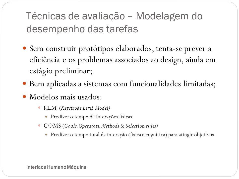 Técnicas de avaliação – Modelagem do desempenho das tarefas Interface Humano Máquina Sem construir protótipos elaborados, tenta-se prever a eficiência e os problemas associados ao design, ainda em estágio preliminar; Bem aplicadas a sistemas com funcionalidades limitadas; Modelos mais usados: KLM (Keystroke Level Model) Predizer o tempo de interações físicas GOMS (Goals, Operators, Methods & Selection rules) Predizer o tempo total da interação (física e cognitiva) para atingir objetivos.