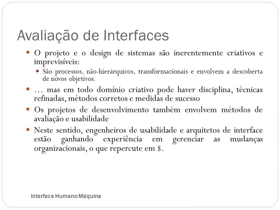 Avaliação de Interfaces Interface Humano Máquina O projeto e o design de sistemas são inerentemente criativos e imprevisíveis: São processos, não-hierárquicos, transformacionais e envolvem a descoberta de novos objetivos.