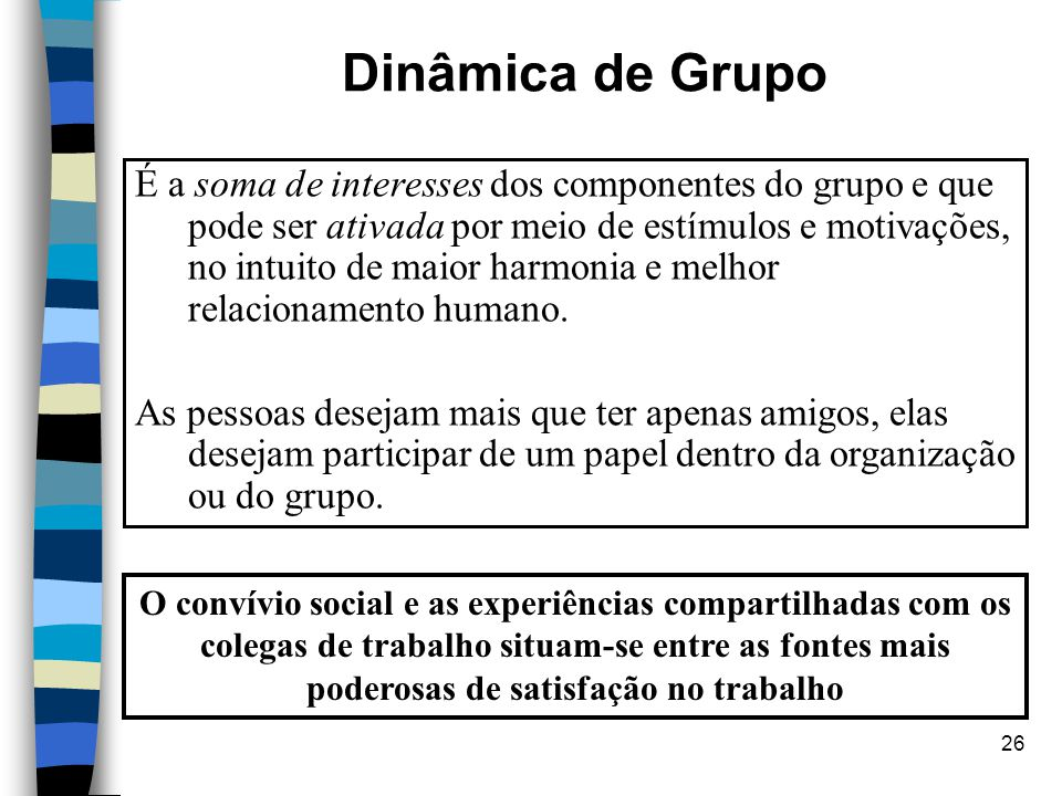 26 Dinâmica de Grupo É a soma de interesses dos componentes do grupo e que pode ser ativada por meio de estímulos e motivações, no intuito de maior ha