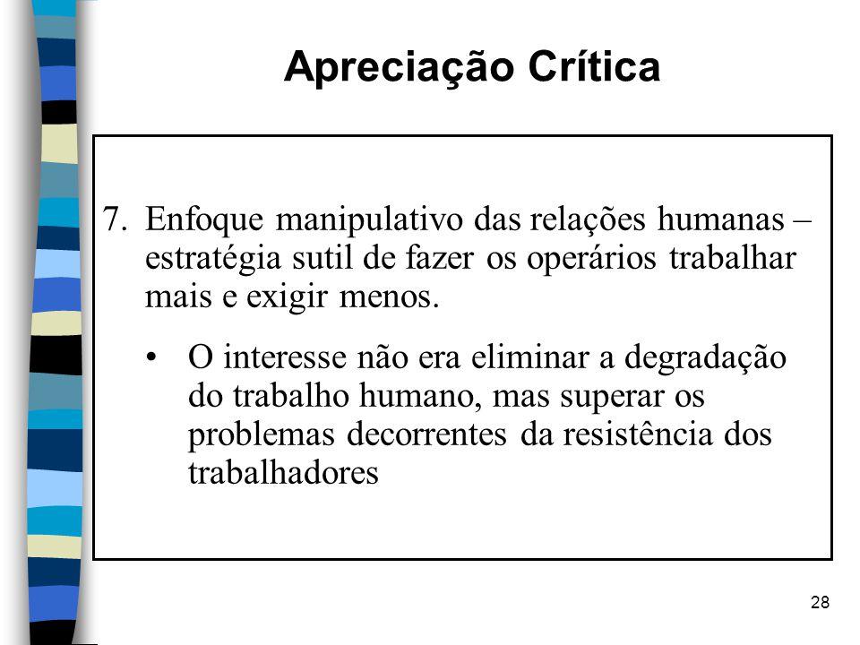28 Apreciação Crítica 7.Enfoque manipulativo das relações humanas – estratégia sutil de fazer os operários trabalhar mais e exigir menos. O interesse