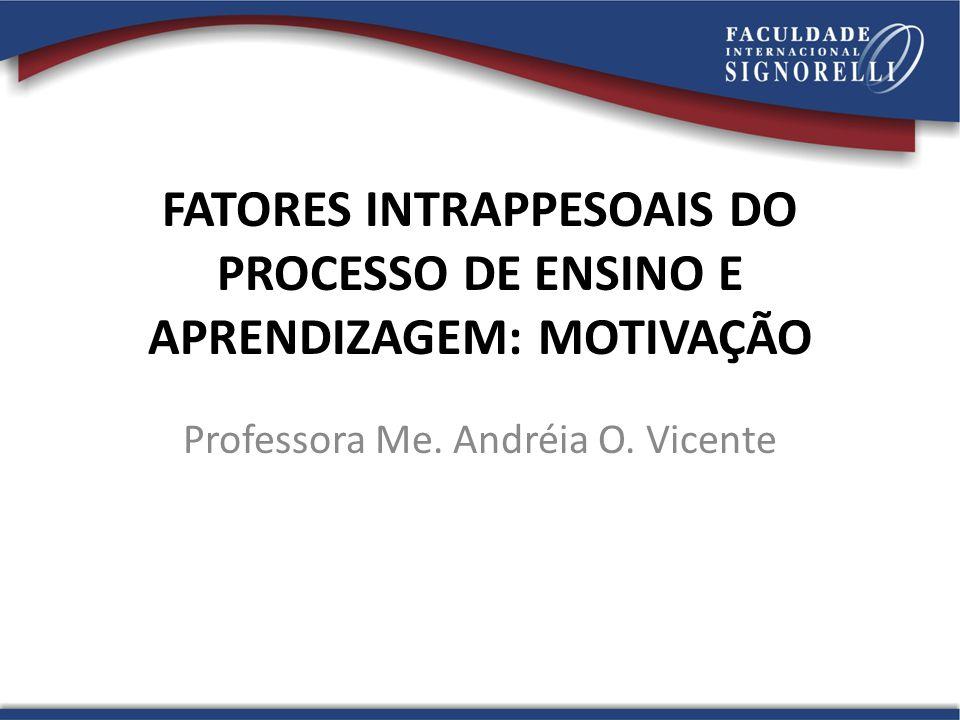 FATORES INTRAPPESOAIS DO PROCESSO DE ENSINO E APRENDIZAGEM: MOTIVAÇÃO Professora Me. Andréia O. Vicente