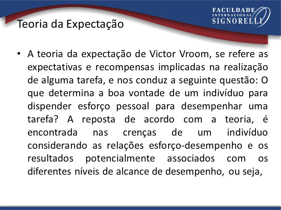Teoria da Expectação A teoria da expectação de Victor Vroom, se refere as expectativas e recompensas implicadas na realização de alguma tarefa, e nos