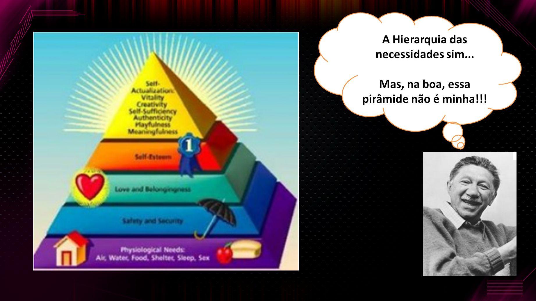A Hierarquia das necessidades sim... Mas, na boa, essa pirâmide não é minha!!!
