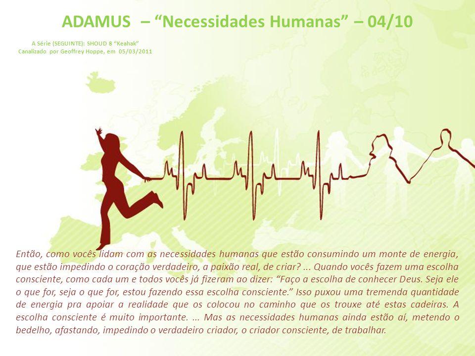 ADAMUS – Necessidades Humanas – 03/10 A Série (SEGUINTE): SHOUD 8 Keahak Canalizado por Geoffrey Hoppe, em 05/03/2011 Então, como vocês trabalham, como vocês lidam com essas necessidades humanas que parecem interferir o tempo inteiro.
