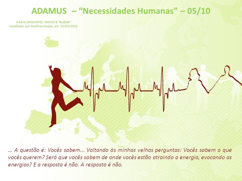 ADAMUS – Necessidades Humanas – 04/10 A Série (SEGUINTE): SHOUD 8 Keahak Canalizado por Geoffrey Hoppe, em 05/03/2011 Então, como vocês lidam com as necessidades humanas que estão consumindo um monte de energia, que estão impedindo o coração verdadeiro, a paixão real, de criar ...