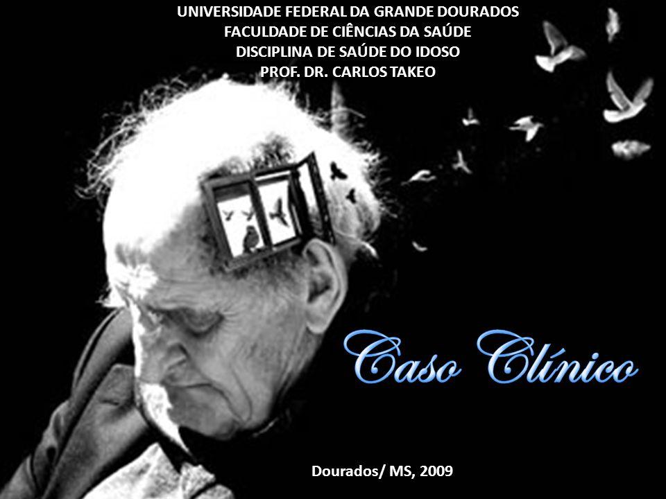 UNIVERSIDADE FEDERAL DA GRANDE DOURADOS FACULDADE DE CIÊNCIAS DA SAÚDE DISCIPLINA DE SAÚDE DO IDOSO PROF. DR. CARLOS TAKEO Dourados/ MS, 2009