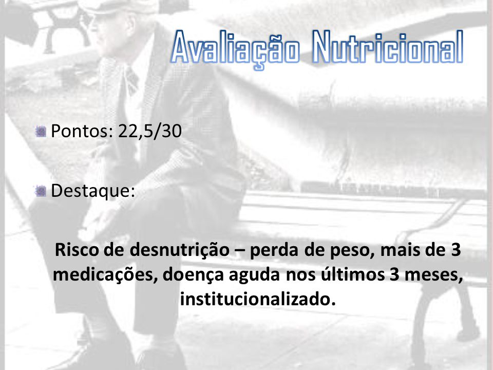 Pontos: 22,5/30 Destaque: Risco de desnutrição – perda de peso, mais de 3 medicações, doença aguda nos últimos 3 meses, institucionalizado.