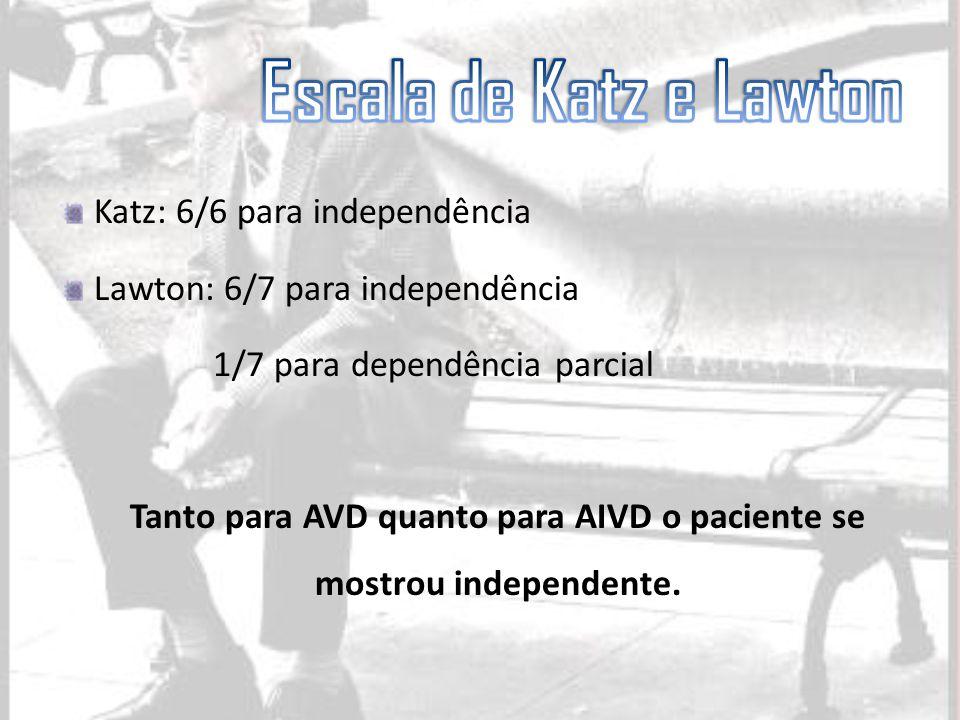 Katz: 6/6 para independência Lawton: 6/7 para independência 1/7 para dependência parcial Tanto para AVD quanto para AIVD o paciente se mostrou indepen