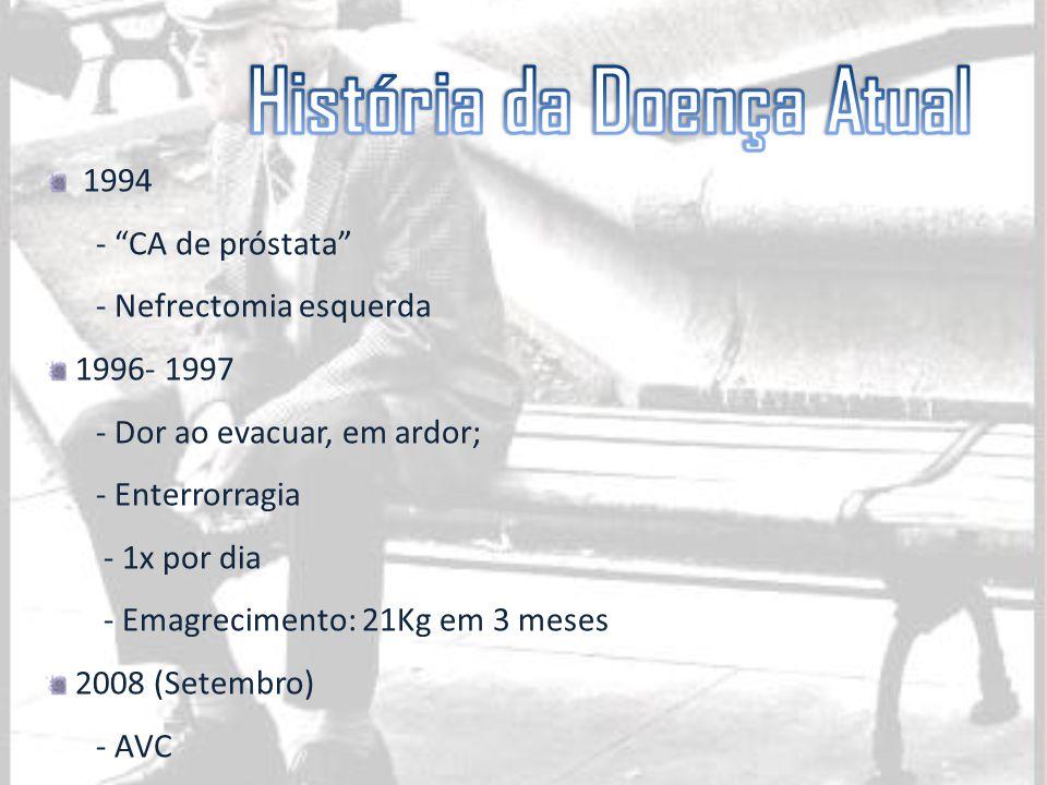 """1994 - """"CA de próstata"""" - Nefrectomia esquerda 1996- 1997 - Dor ao evacuar, em ardor; - Enterrorragia - 1x por dia - Emagrecimento: 21Kg em 3 meses 20"""