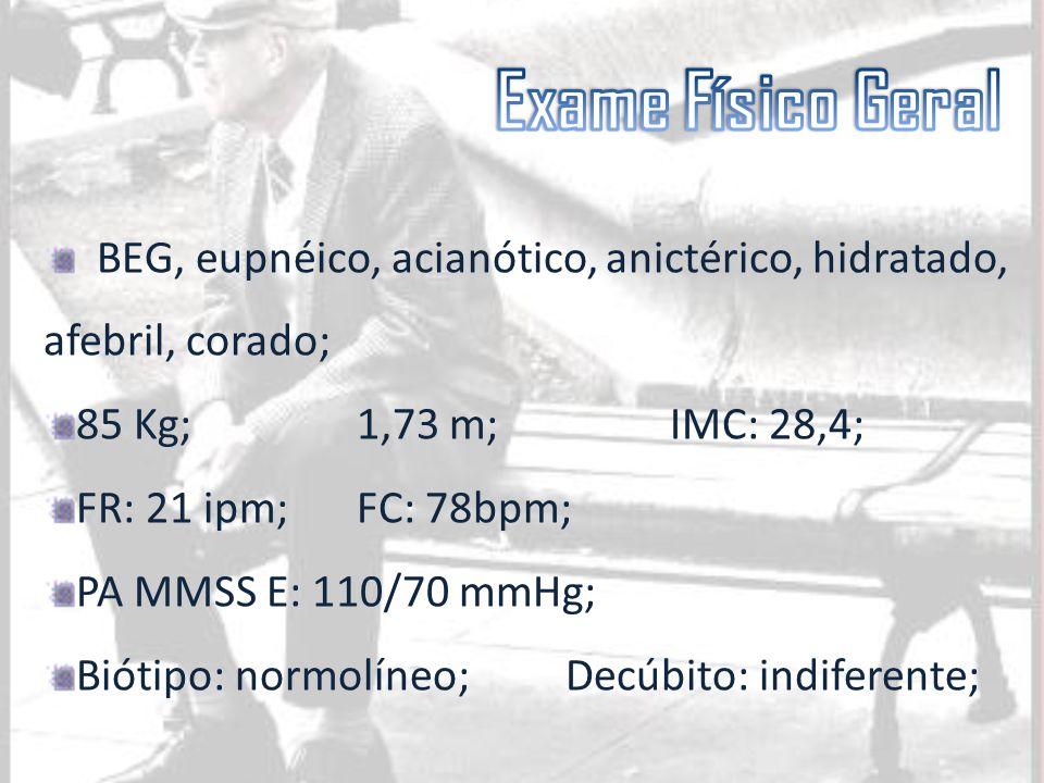 BEG, eupnéico, acianótico, anictérico, hidratado, afebril, corado; 85 Kg;1,73 m;IMC: 28,4; FR: 21 ipm;FC: 78bpm; PA MMSS E: 110/70 mmHg; Biótipo: norm